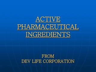 ACTIVE PHARMACEUTICAL INGREDIENTS FROM  DEV LIFE CORPORATION
