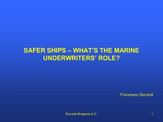 SAFER  SHIPS – WHAT'S THE MARINE UNDERWRITERS' ROLE? Francesco Siccardi