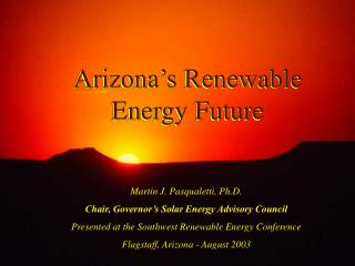 Martin J. Pasqualetti, Ph.D. Chair, Governor s Solar Energy Advisory Council Presented at the Southwest Renewable Energy