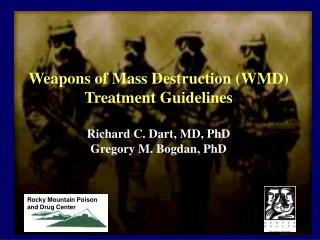 Weapons of Mass Destruction WMD Treatment Guidelines  Richard C. Dart, MD, PhD Gregory M. Bogdan, PhD