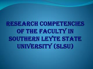 RESEARCH COMPETENCIES OF THE FACULTY IN SOUTHERN LEYTE STATE UNIVERSITY (SLSU)