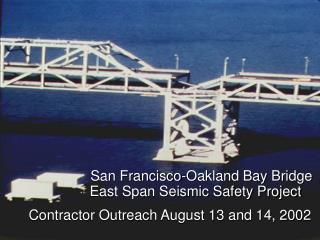 San Francisco-Oakland Bay Bridge              East Span Seismic Safety Project Contractor Outreach August 13 and 14, 200