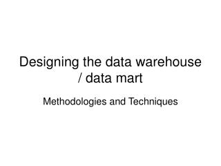 Designing the data warehouse / data mart