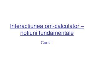 Interactiunea om-calculator – notiuni fundamentale