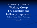 Personality Disorder Working Group The Dumfries and Galloway Experience