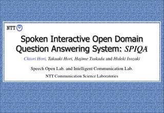 Spoken Interactive Open Domain Question Answering System:  SPIQA Chiori Hori , Takaaki Hori, Hajime Tsukada  and  Hideki