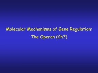 Molecular Mechanisms of Gene Regulation: The Operon (Ch7)