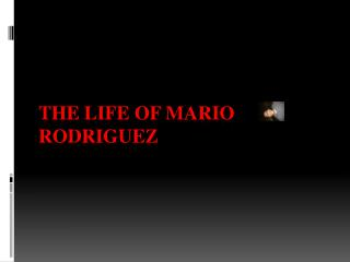 The life of Mario  Rodriguez