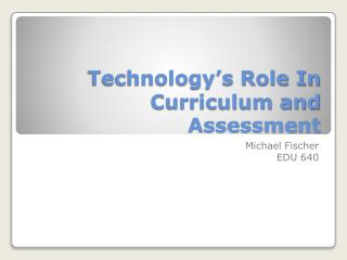 Technology's Role In  Curriculum and Assessment