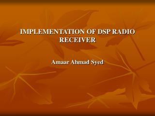 IMPLEMENTATION OF DSP RADIO RECEIVER Amaar Ahmad Syed