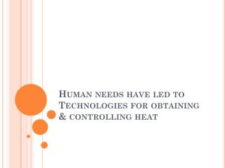 Human needs have led to Technologies for obtaining & controlling heat