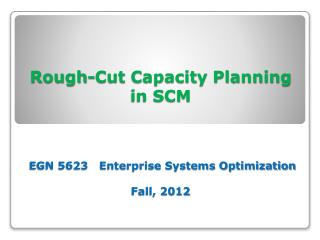 Rough-Cut Capacity Planning  in SCM  EGN 5623   Enterprise Systems Optimization Fall, 2012