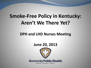 Smoke-Free Policy in Kentucky: Aren't We There Yet? DPH and LHD Nurses Meeting June 20, 2013