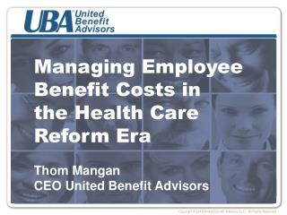 Managing Employee Benefit Costs in  the Health Care Reform Era Thom Mangan