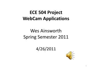 ECE 504 Project WebCam  Applications Wes Ainsworth Spring Semester 2011 4/26/2011