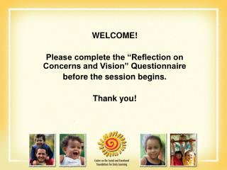 "WELCOME! Please complete the ""Reflection on Concerns and Vision"" Questionnaire before the session begins. Thank you!"