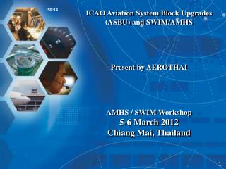 ICAO Aviation System Block Upgrades (ASBU) and SWIM/AMHS Present by AEROTHAI AMHS / SWIM Workshop