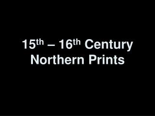 15 th  – 16 th  Century Northern Prints