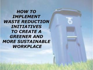 HOW TO  IMPLEMENT  WASTE REDUCTION  INITIATIVES  TO CREATE A  GREENER AND  MORE SUSTAINABLE  WORKPLACE