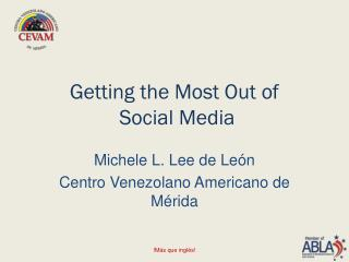 Getting the Most Out of  Social Media