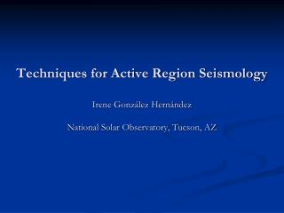 Techniques for Active Region Seismology   Irene Gonz lez Hern ndez  National Solar Observatory, Tucson, AZ