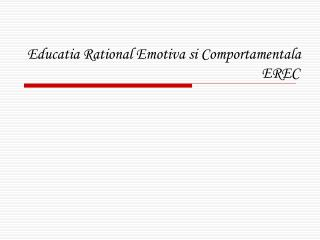 Educatia Rational Emotiva si Comportamentala 							   EREC
