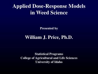 Applied Dose-Response Models  in Weed Science Presented by William J. Price, Ph.D.