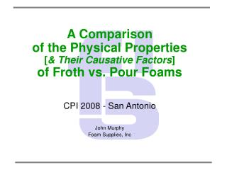 A Comparison  of the Physical Properties  [ & Their Causative Factors ] of Froth vs. Pour Foams