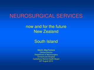 NEUROSURGICAL SERVICES  now and for the future New Zealand  South Island  Martin MacFarlane Clinical Director Department