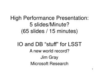 "High Performance Presentation: 5 slides/Minute? (65 slides / 15 minutes) IO and DB ""stuff"" for LSST"