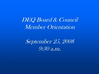 DEQ Board & Council Member Orientation September 25, 2008 9:30 a.m.
