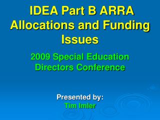 IDEA Part B ARRA Allocations and Funding Issues 2009 Special Education  Directors Conference Presented by: Tim Imler