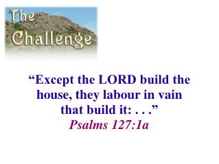 """Except the LORD build the house, they labour in vain that build it: . . ."" Psalms 127:1a"
