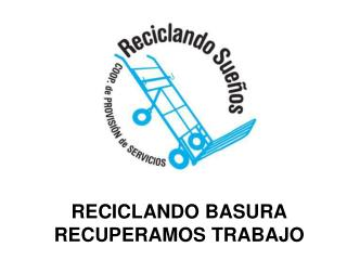 RECICLANDO BASURA RECUPERAMOS TRABAJO