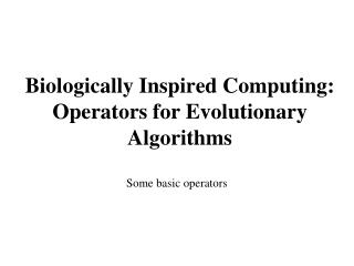 Biologically Inspired Computing:   Operators for Evolutionary Algorithms