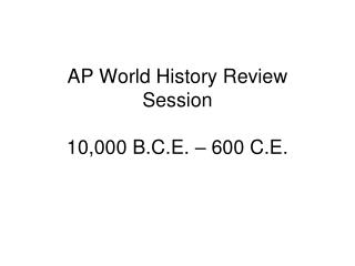 AP World History Review Session 10,000 B.C.E. – 600 C.E.