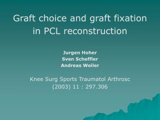 Graft choice and graft fixation in PCL reconstruction Jurgen Hoher Sven Scheffler Andreas Weiler