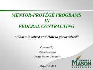 "MENTOR-PROTÉGÉ PROGRAMS  IN  FEDERAL CONTRACTING  ""What's involved and How to get involved"""