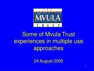Some of Mvula Trust experiences in multiple use approaches 24 August 2005