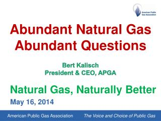 Abundant Natural Gas Abundant Questions Bert Kalisch President & CEO, APGA