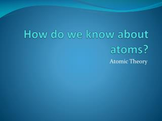 How do we know about atoms?