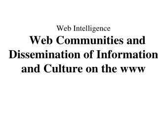 Web Intelligence Web Communities and Dissemination of Information and Culture on the www