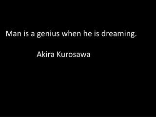 Man is a genius when he is dreaming.  		Akira Kurosawa