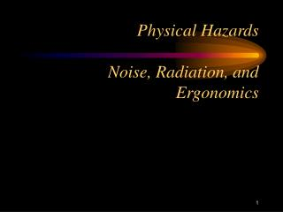 Physical Hazards 	Noise, Radiation, and Ergonomics