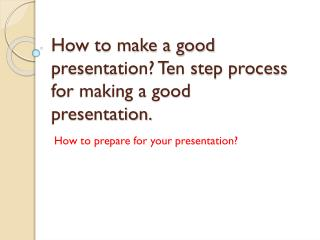 How to make a good presentation? Ten step process for making a good presentation.
