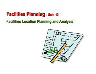 Facilities Planning  - Unit  12 Facilities Location Planning and Analysis