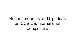 Recent progress and big ideas on CCS US/international perspective