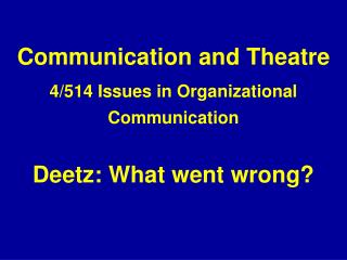 Communication and Theatre 4/514 Issues in Organizational Communication Deetz: What went wrong?