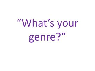 """What's your genre?"""