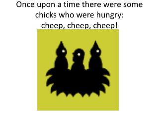 Once upon a time there were some chicks who were hungry: cheep, cheep, cheep!